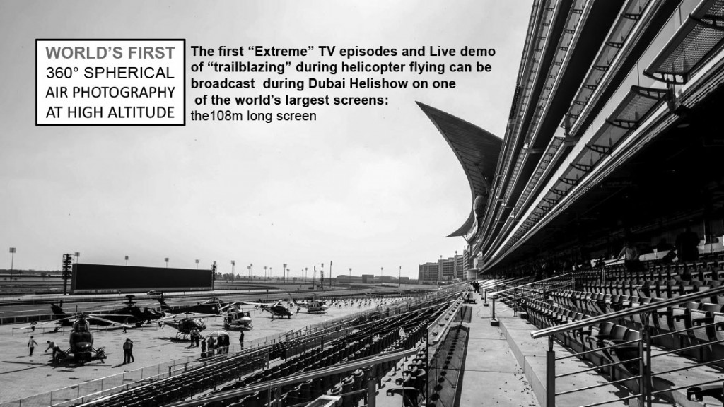 "The first ""Extreme"" TV episodes and Live demo of ""trailblazing"" during helicopter flying can be broadcast during Dubai Helishow on one of the world's largest screens: the108m long screen"